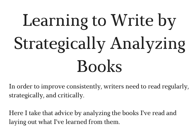 Learning to Write by Strategically Analyzing Books - In order to improve consistently, writers need to read regularly, strategically, and critically. Here I take that advice by strategically analyzing the books I've read and laying out what I've learned from them.