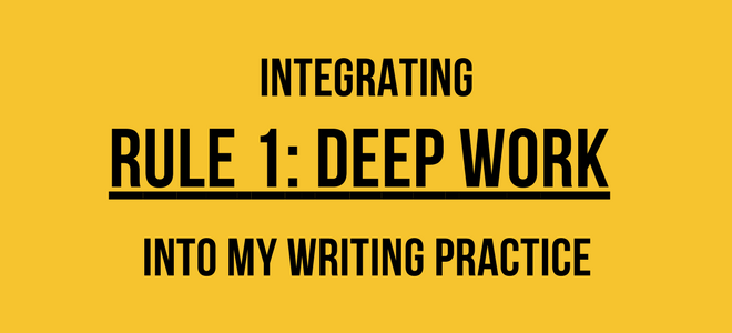Integrating Rule 1: Deep Work Into My Writing Practice