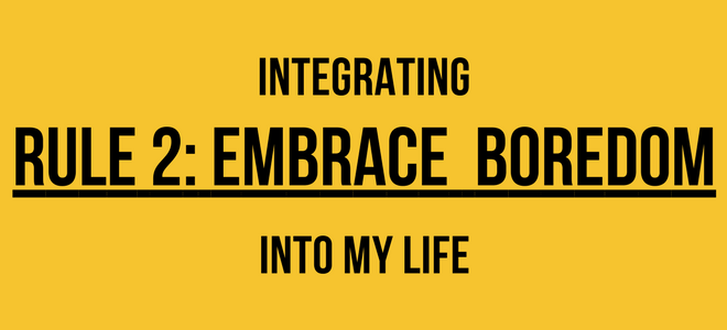 Integrating Rule 2: Embrace Boredom Into My Life
