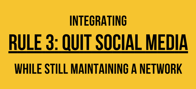 Integrating Rule 3: Quit Social Media While Still Maintaining a Network